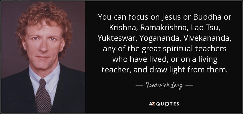 You can focus on Jesus or Buddha or Krishna, Ramakrishna, Lao Tsu, Yukteswar, Yogananda, Vivekananda, any of the great spiritual teachers who have lived, or on a living teacher, and draw light from them. - Frederick Lenz