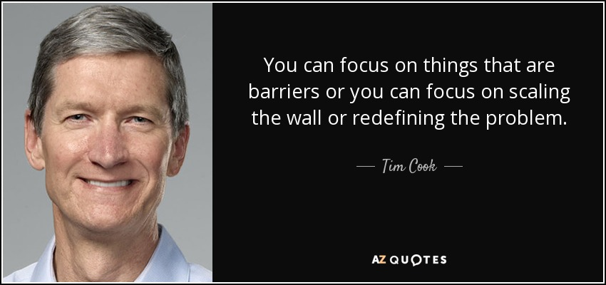 You can focus on things that are barriers or you can focus on scaling the wall or redefining the problem. - Tim Cook