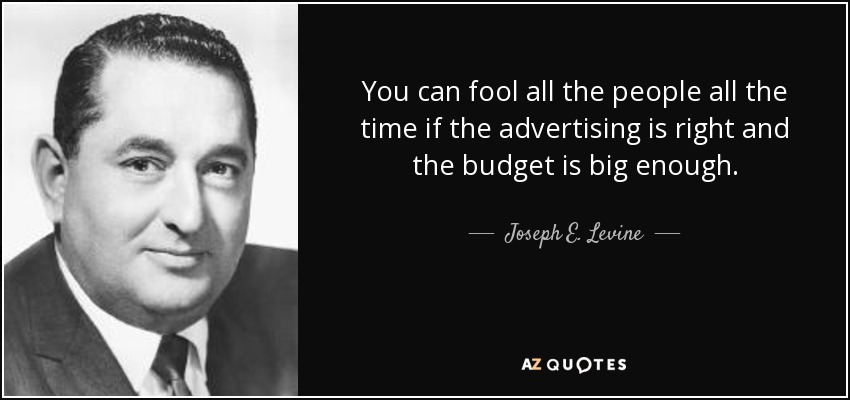 You can fool all the people all the time if the advertising is right and the budget is big enough. - Joseph E. Levine
