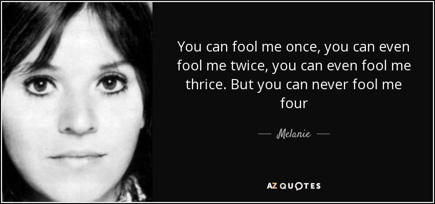 You can fool me once, you can even fool me twice, you can even fool me thrice. But you can never fool me four - Melanie