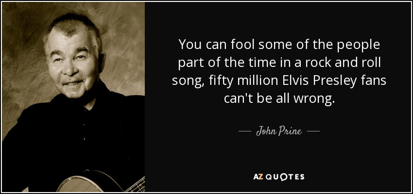 You can fool some of the people part of the time in a rock and roll song, fifty million Elvis Presley fans can't be all wrong. - John Prine