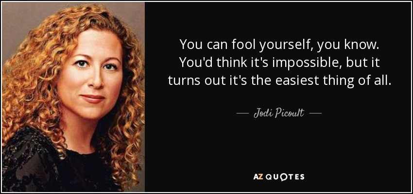You can fool yourself, you know. You'd think it's impossible, but it turns out it's the easiest thing of all. - Jodi Picoult