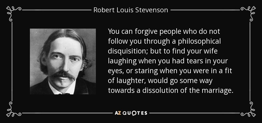 You can forgive people who do not follow you through a philosophical disquisition; but to find your wife laughing when you had tears in your eyes, or staring when you were in a fit of laughter, would go some way towards a dissolution of the marriage. - Robert Louis Stevenson