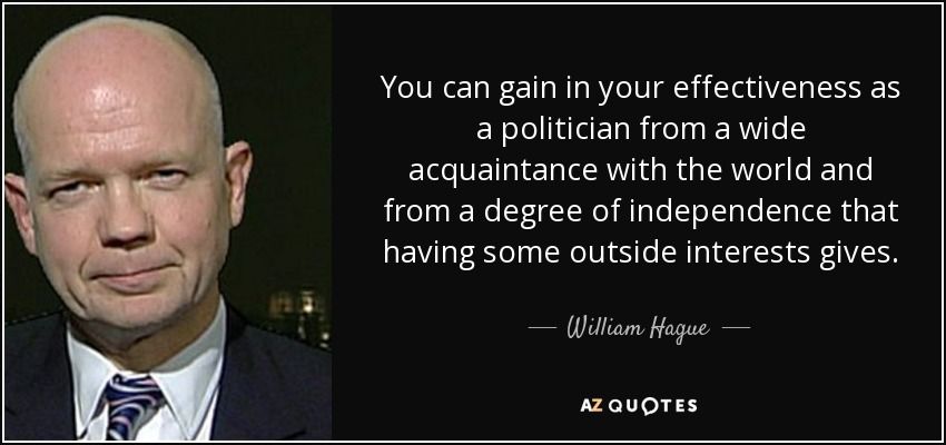You can gain in your effectiveness as a politician from a wide acquaintance with the world and from a degree of independence that having some outside interests gives. - William Hague