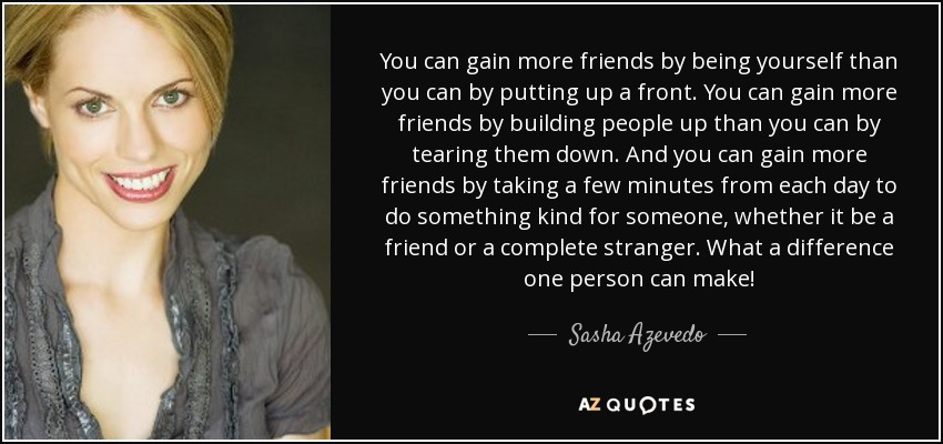 You can gain more friends by being yourself than you can by putting up a front. You can gain more friends by building people up than you can by tearing them down. And you can gain more friends by taking a few minutes from each day to do something kind for someone, whether it be a friend or a complete stranger. What a difference one person can make! - Sasha Azevedo