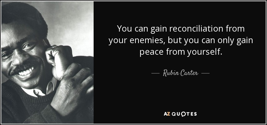 You can gain reconciliation from your enemies, but you can only gain peace from yourself. - Rubin Carter