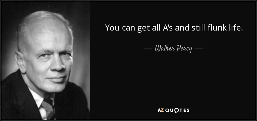 You can get all A's and still flunk life. - Walker Percy
