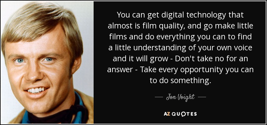 You can get digital technology that almost is film quality, and go make little films and do everything you can to find a little understanding of your own voice and it will grow - Don't take no for an answer - Take every opportunity you can to do something. - Jon Voight