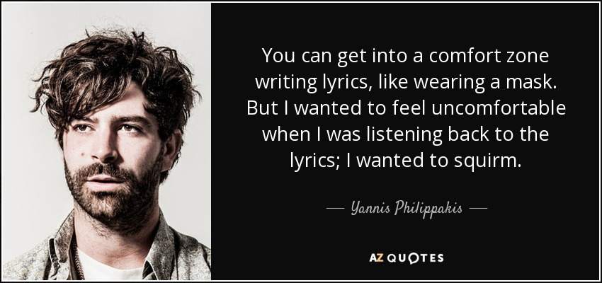 You can get into a comfort zone writing lyrics, like wearing a mask. But I wanted to feel uncomfortable when I was listening back to the lyrics; I wanted to squirm. - Yannis Philippakis