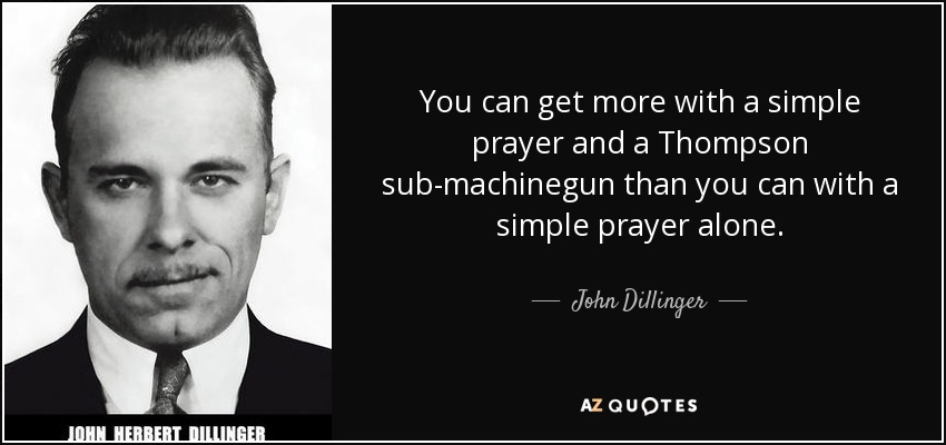 You can get more with a simple prayer and a Thompson sub-machinegun than you can with a simple prayer alone. - John Dillinger