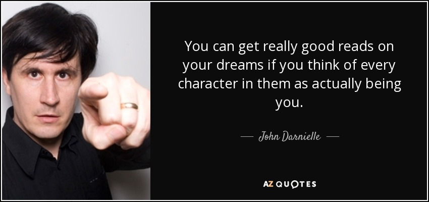 You can get really good reads on your dreams if you think of every character in them as actually being you. - John Darnielle