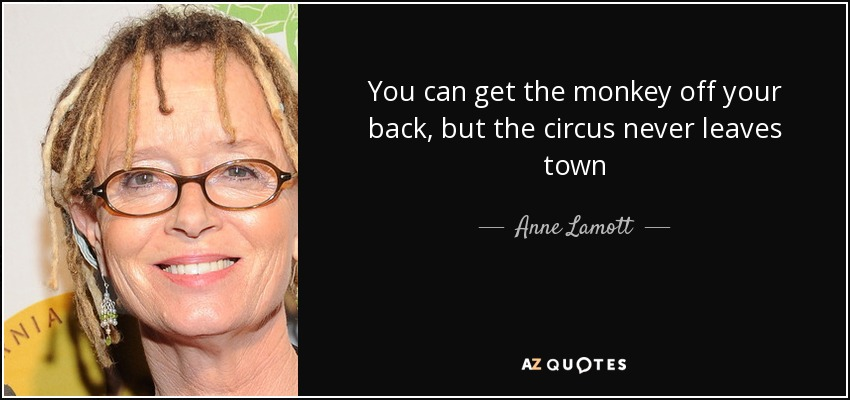 You can get the monkey off your back, but the circus never leaves town - Anne Lamott