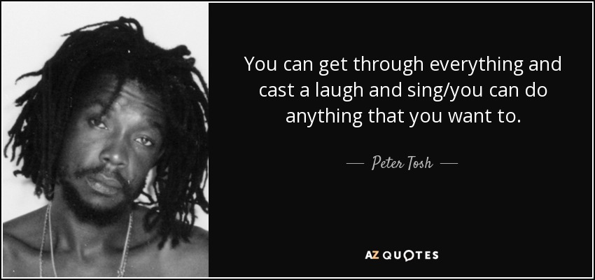You can get through everything and cast a laugh and sing/you can do anything that you want to. - Peter Tosh
