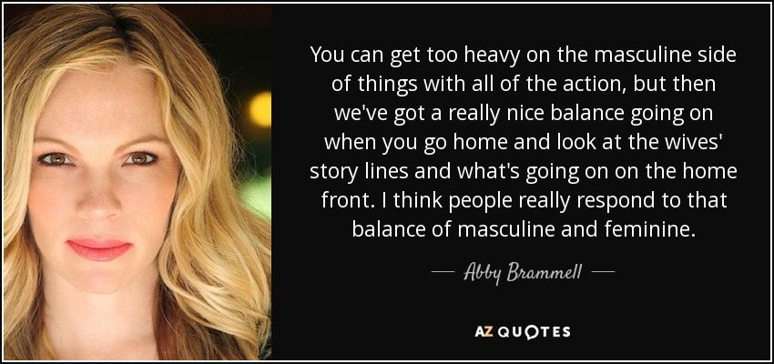 You can get too heavy on the masculine side of things with all of the action, but then we've got a really nice balance going on when you go home and look at the wives' story lines and what's going on on the home front. I think people really respond to that balance of masculine and feminine. - Abby Brammell