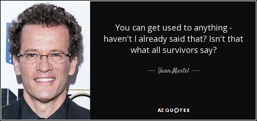 You can get used to anything - haven't I already said that? Isn't that what all survivors say? - Yann Martel