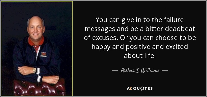 You can give in to the failure messages and be a bitter deadbeat of excuses. Or you can choose to be happy and positive and excited about life. - Arthur L. Williams, Jr.
