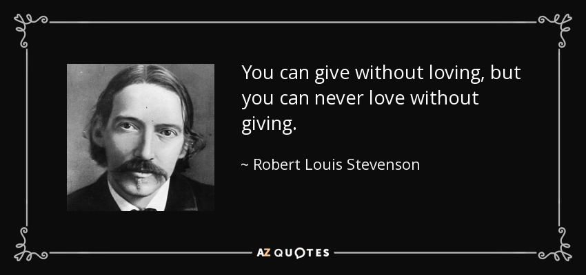 You can give without loving, but you can never love without giving. - Robert Louis Stevenson