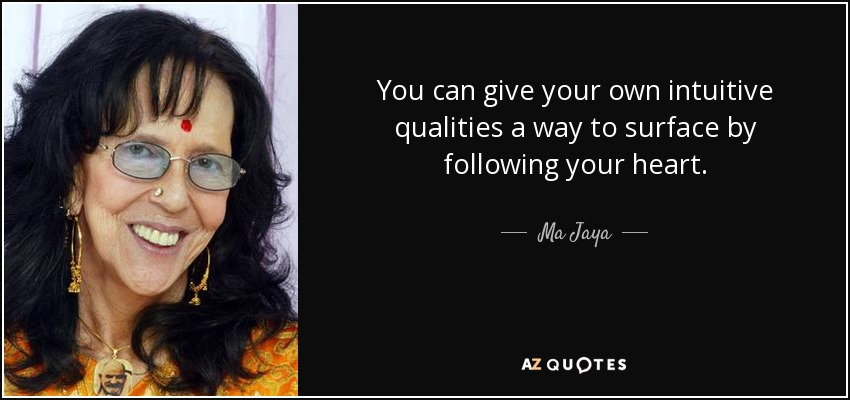 You can give your own intuitive qualities a way to surface by following your heart. - Ma Jaya