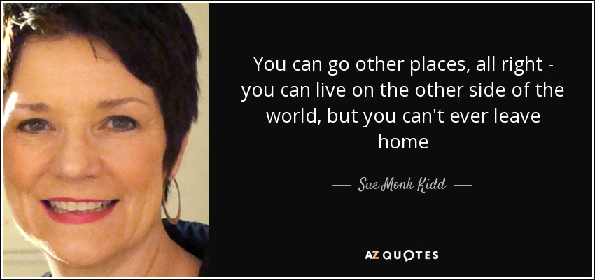 You can go other places, all right - you can live on the other side of the world, but you can't ever leave home - Sue Monk Kidd