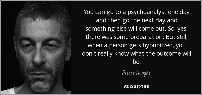 You can go to a psychoanalyst one day and then go the next day and something else will come out. So, yes, there was some preparation. But still, when a person gets hypnotized, you don't really know what the outcome will be. - Pierre Huyghe