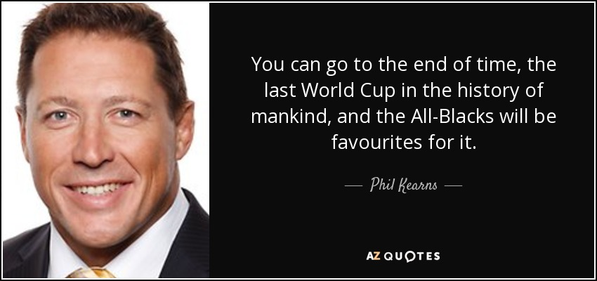 You can go to the end of time, the last World Cup in the history of mankind, and the All-Blacks will be favourites for it. - Phil Kearns