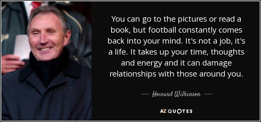 You can go to the pictures or read a book, but football constantly comes back into your mind. It's not a job, it's a life. It takes up your time, thoughts and energy and it can damage relationships with those around you. - Howard Wilkinson