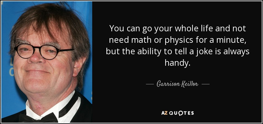 You can go your whole life and not need math or physics for a minute, but the ability to tell a joke is always handy. - Garrison Keillor
