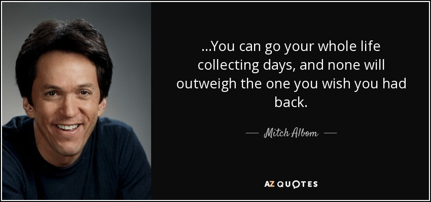 ...You can go your whole life collecting days, and none will outweigh the one you wish you had back. - Mitch Albom