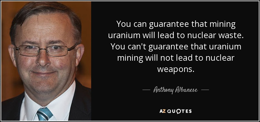 You can guarantee that mining uranium will lead to nuclear waste. You can't guarantee that uranium mining will not lead to nuclear weapons. - Anthony Albanese