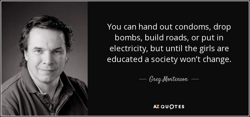 You can hand out condoms, drop bombs, build roads, or put in electricity, but until the girls are educated a society won't change. - Greg Mortenson