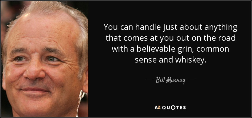 You can handle just about anything that comes at you out on the road with a believable grin, common sense and whiskey. - Bill Murray