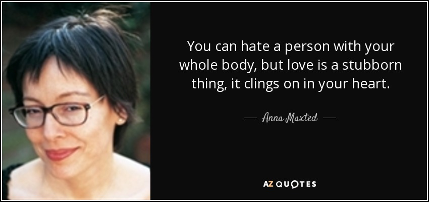 You can hate a person with your whole body, but love is a stubborn thing, it clings on in your heart. - Anna Maxted