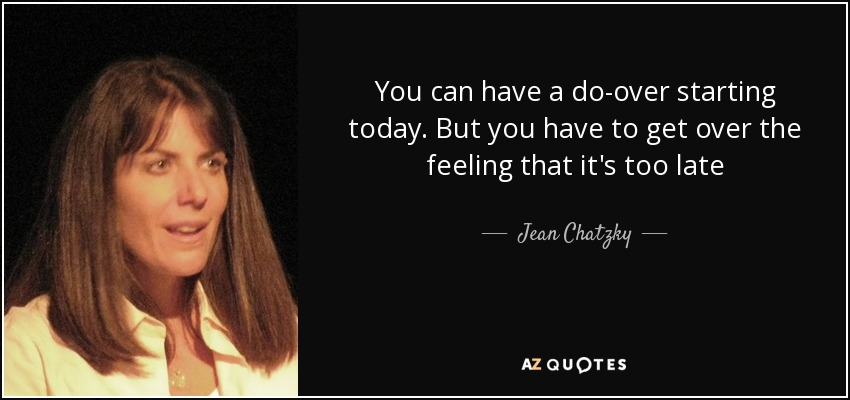 You can have a do-over starting today. But you have to get over the feeling that it's too late - Jean Chatzky