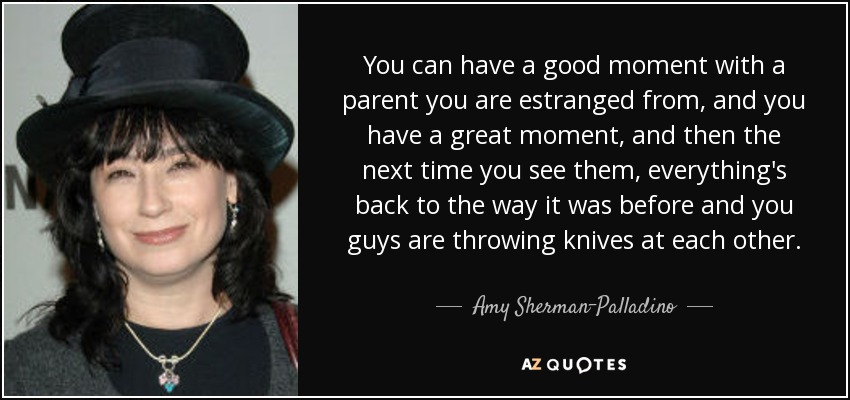 You can have a good moment with a parent you are estranged from, and you have a great moment, and then the next time you see them, everything's back to the way it was before and you guys are throwing knives at each other. - Amy Sherman-Palladino