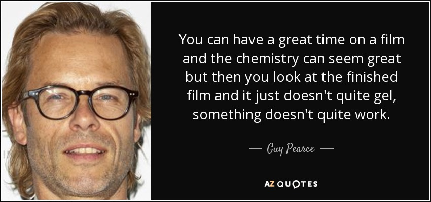 You can have a great time on a film and the chemistry can seem great but then you look at the finished film and it just doesn't quite gel, something doesn't quite work. - Guy Pearce