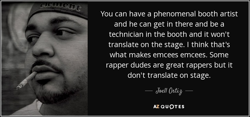 You can have a phenomenal booth artist and he can get in there and be a technician in the booth and it won't translate on the stage. I think that's what makes emcees emcees. Some rapper dudes are great rappers but it don't translate on stage. - Joell Ortiz