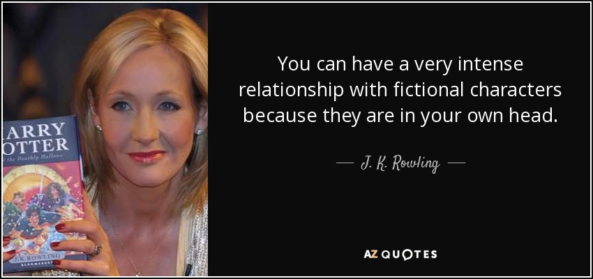You can have a very intense relationship with fictional characters because they are in your own head. - J. K. Rowling