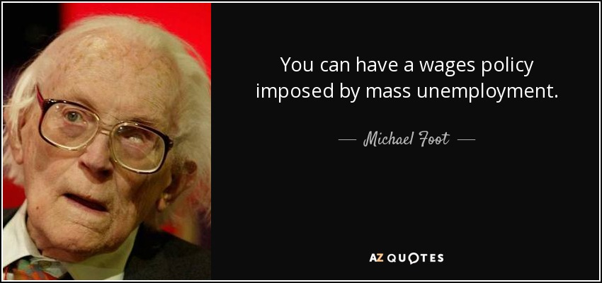 You can have a wages policy imposed by mass unemployment. - Michael Foot