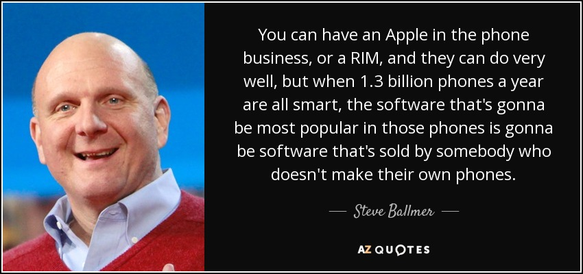 You can have an Apple in the phone business, or a RIM, and they can do very well, but when 1.3 billion phones a year are all smart, the software that's gonna be most popular in those phones is gonna be software that's sold by somebody who doesn't make their own phones. - Steve Ballmer