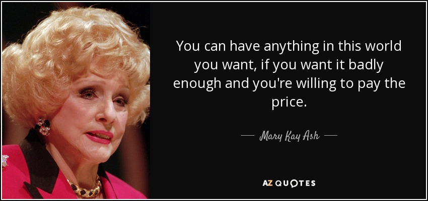 You can have anything in this world you want, if you want it badly enough and you're willing to pay the price. - Mary Kay Ash