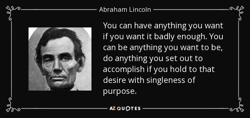 You can have anything you want if you want it badly enough. You can be anything you want to be, do anything you set out to accomplish if you hold to that desire with singleness of purpose. - Abraham Lincoln