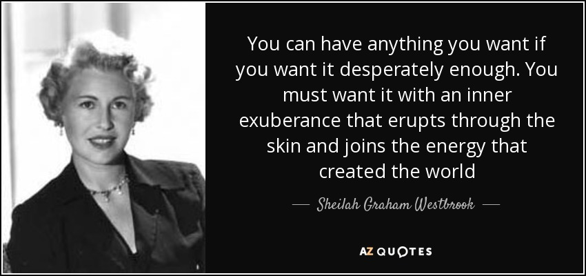 You can have anything you want if you want it desperately enough. You must want it with an inner exuberance that erupts through the skin and joins the energy that created the world - Sheilah Graham Westbrook