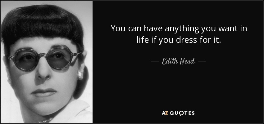 You can have anything you want in life if you dress for it. - Edith Head