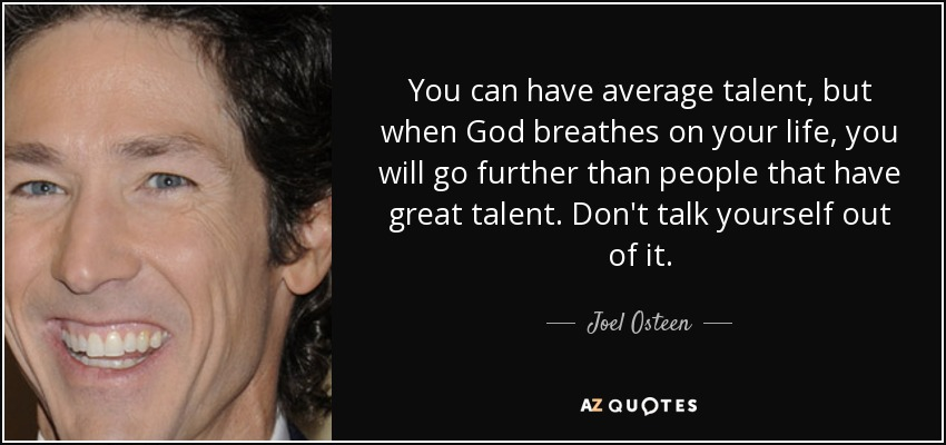You can have average talent, but when God breathes on your life, you will go further than people that have great talent. Don't talk yourself out of it. - Joel Osteen