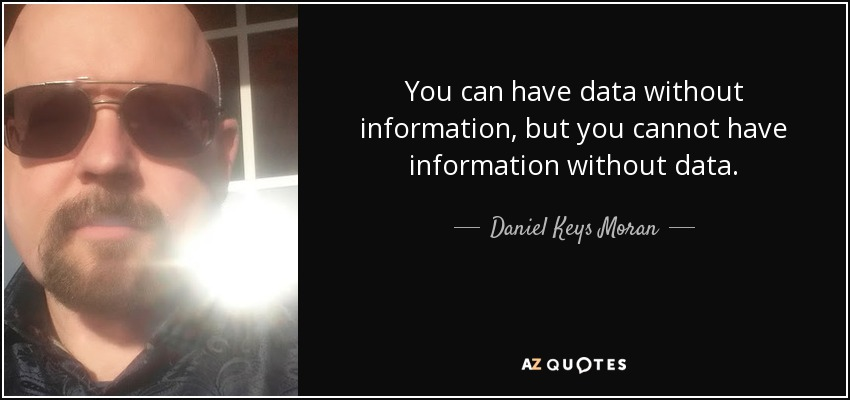 You can have data without information, but you cannot have information without data. - Daniel Keys Moran