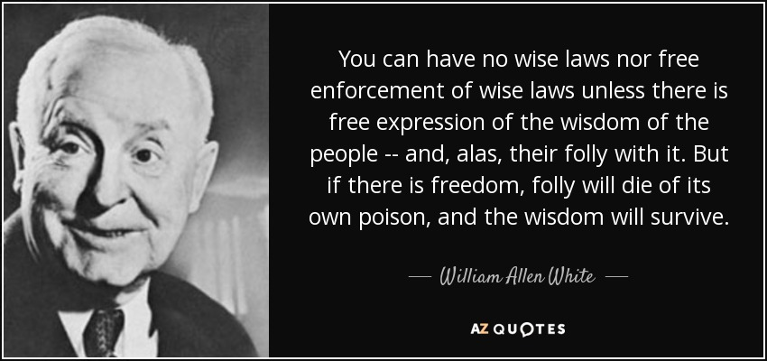 You can have no wise laws nor free enforcement of wise laws unless there is free expression of the wisdom of the people -- and, alas, their folly with it. But if there is freedom, folly will die of its own poison, and the wisdom will survive. - William Allen White
