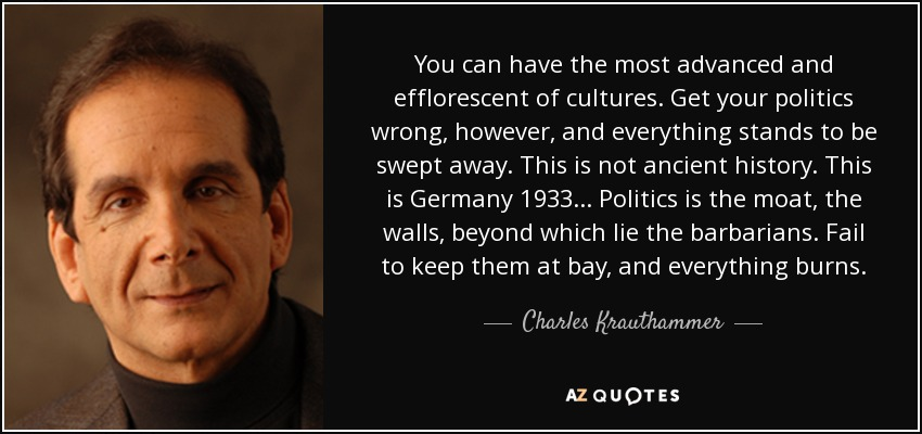 You can have the most advanced and efflorescent of cultures. Get your politics wrong, however, and everything stands to be swept away. This is not ancient history. This is Germany 1933... Politics is the moat, the walls, beyond which lie the barbarians. Fail to keep them at bay, and everything burns. - Charles Krauthammer