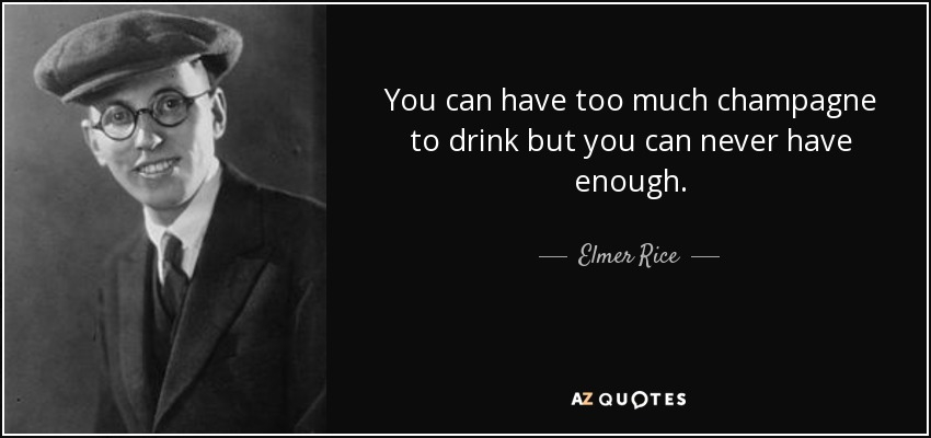 You can have too much champagne to drink but you can never have enough. - Elmer Rice