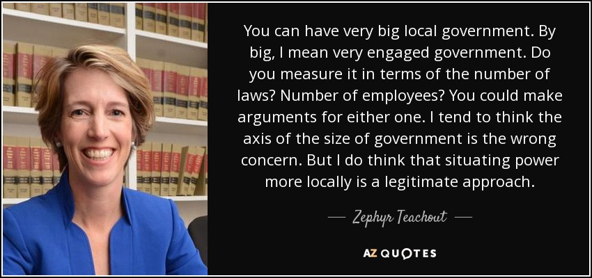You can have very big local government. By big, I mean very engaged government. Do you measure it in terms of the number of laws? Number of employees? You could make arguments for either one. I tend to think the axis of the size of government is the wrong concern. But I do think that situating power more locally is a legitimate approach. - Zephyr Teachout