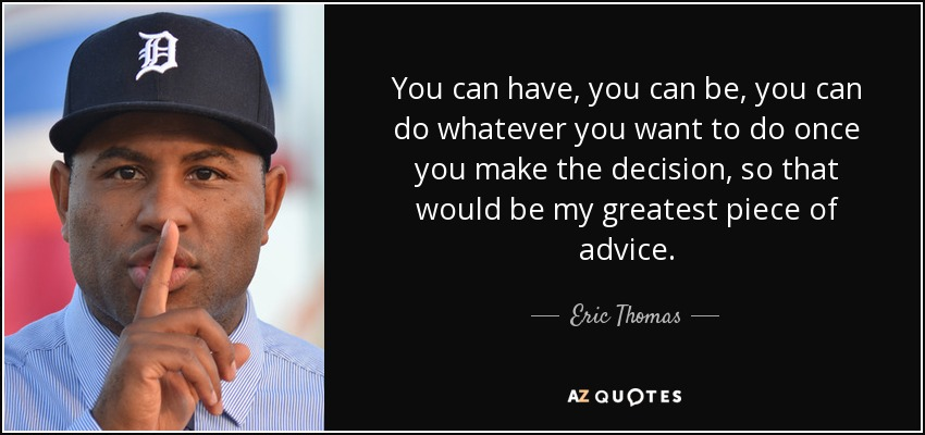 You can have, you can be, you can do whatever you want to do once you make the decision, so that would be my greatest piece of advice. - Eric Thomas